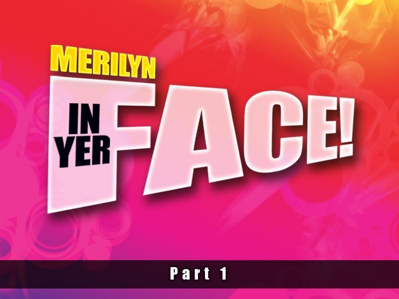 Merilyn In Yer Face! Part One