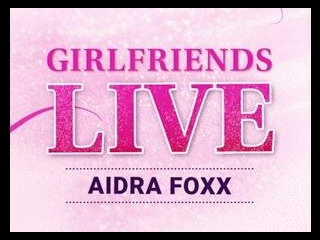 Girlfriends Live - Aidra Fox